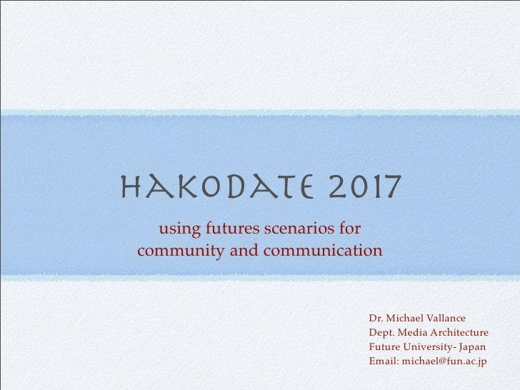 Hakodate 2017   using futures scenarios for community and communication                              Dr. Michael Vallance ...