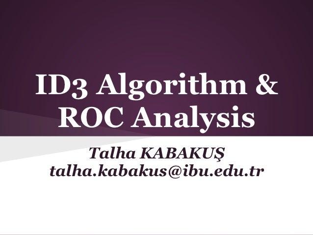 ID3 Algorithm & ROC Analysis     Talha KABAKUŞtalha.kabakus@ibu.edu.tr