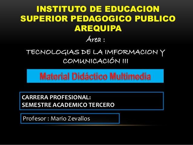 INSTITUTO DE EDUCACION SUPERIOR PEDAGOGICO PUBLICO AREQUIPA Área : TECNOLOGIAS DE LA IMFORMACION Y COMUNICACIÓN III CARRER...