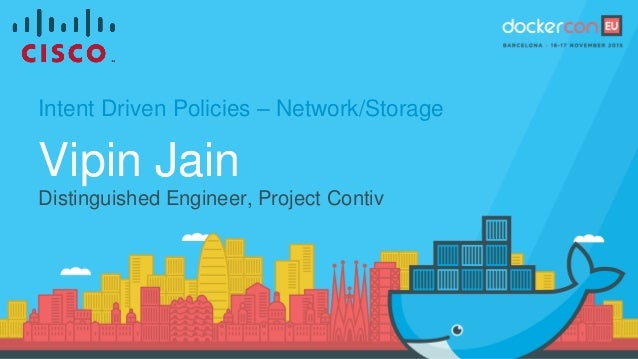 Intent Driven Policies – Network/Storage Vipin Jain Distinguished Engineer, Project Contiv