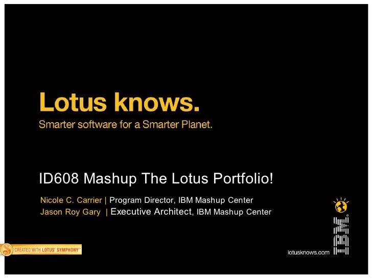 ID608 Mashup The Lotus Portfolio! Nicole C. Carrier   Program Director, IBM Mashup Center Jason Roy Gary   Executive Archi...