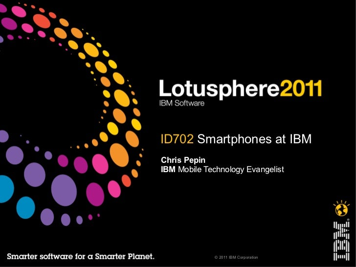 ID702 Smartphones at IBMChris PepinIBM Mobile Technology Evangelist              © 2011 IBM Corporation