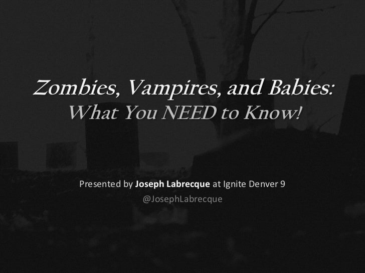 Zombies, Vampires, and Babies:   What You NEED to Know!    Presented by Joseph Labrecque at Ignite Denver 9               ...