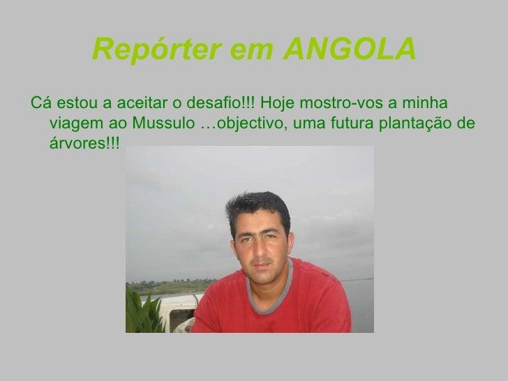 Repórter em ANGOLA <ul><li>Cá estou a aceitar o desafio!!! Hoje mostro-vos a minha viagem ao Mussulo   …objectivo, uma fut...