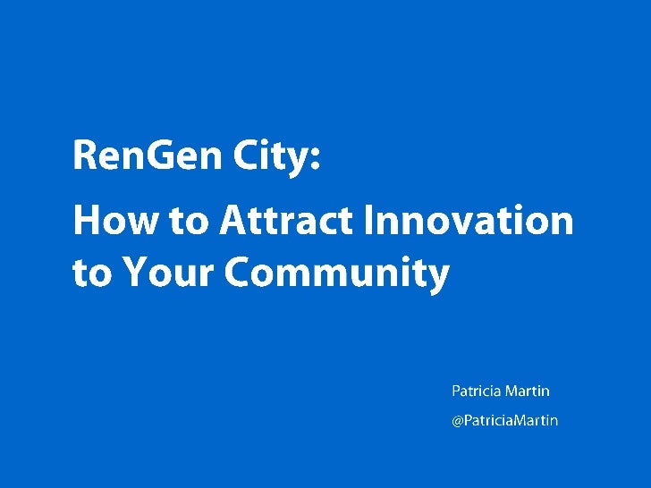 RenGen City: How to Attract Innovation to Your Community Patricia Martin @PatriciaMartin