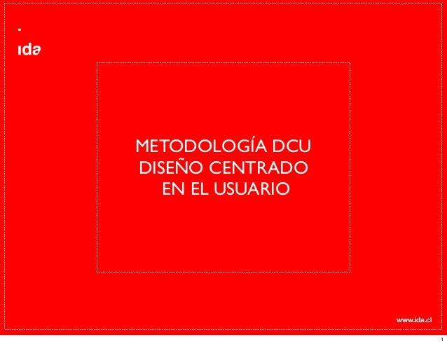 www.ida.cl METODOLOGÍA DCU DISEÑO CENTRADO EN EL USUARIO 1