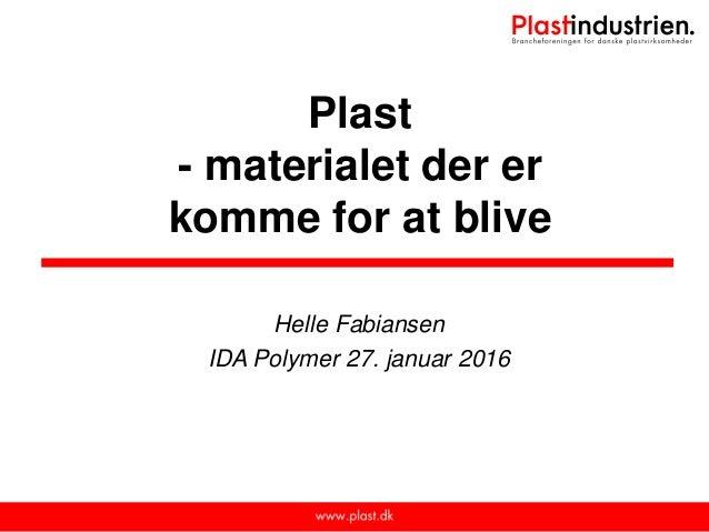 Plast - materialet der er komme for at blive Helle Fabiansen IDA Polymer 27. januar 2016