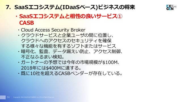 Copyright© 2016 EXGEN NETWORKS Co.,LTD. All Rights Reserved.24 7. SaaSエコシステム(IDaaSベース)ビジネスの将来 ・Cloud Access Security Broke...