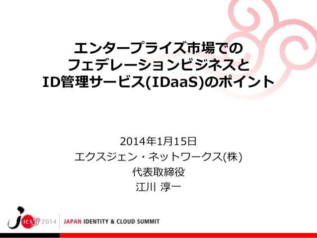 エンタープライズ市場での フェデレーションビジネスと ID管理サービス(IDaaS)のポイント  2014年1月15日 エクスジェン・ネットワークス(株) 代表取締役 江川 淳一