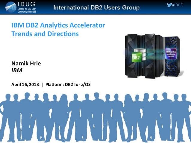 1 © 2011 IBM Corporation© 2014 IBM Corporation #IDUG IBM DB2 Analytics Accelerator Trends and Directions Namik Hrle IBM Ap...