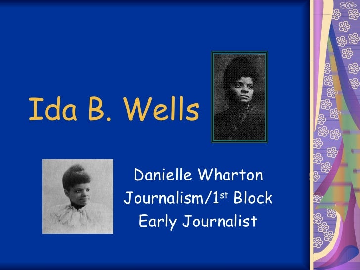 Ida B. Wells Danielle Wharton Journalism/1 st  Block Early Journalist