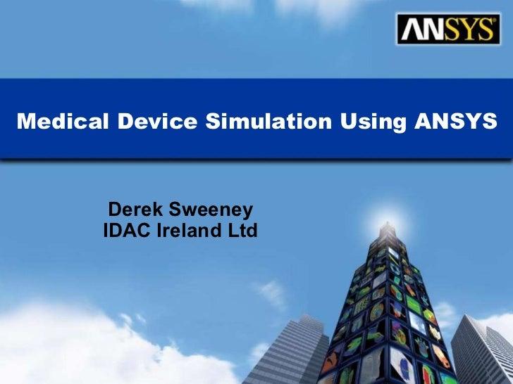 Medical Device Simulation Using ANSYS Derek Sweeney IDAC Ireland Ltd ANSYS, Inc. Proprietary