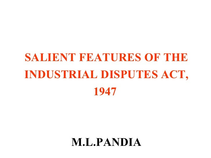 SALIENT FEATURES OF THE INDUSTRIAL DISPUTES ACT,  1947   M.L.PANDIA
