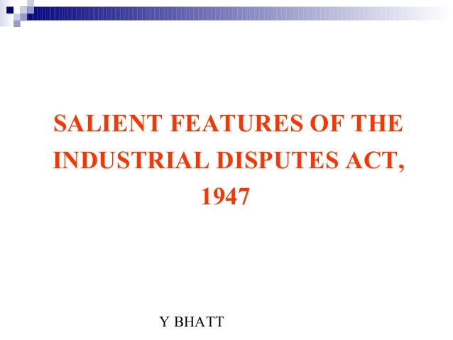 Y BHATTSALIENT FEATURES OF THEINDUSTRIAL DISPUTES ACT,1947