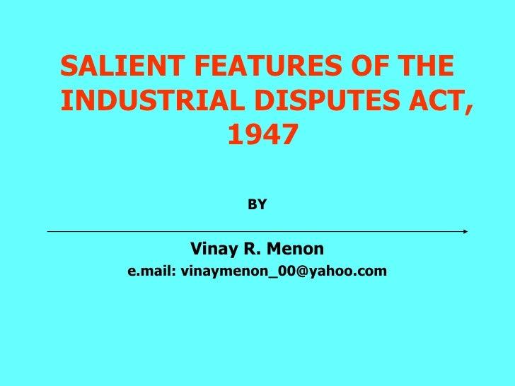 <ul><li>SALIENT FEATURES OF THE INDUSTRIAL DISPUTES ACT, 1947  </li></ul><ul><li>BY </li></ul><ul><li>Vinay R. Menon </li>...