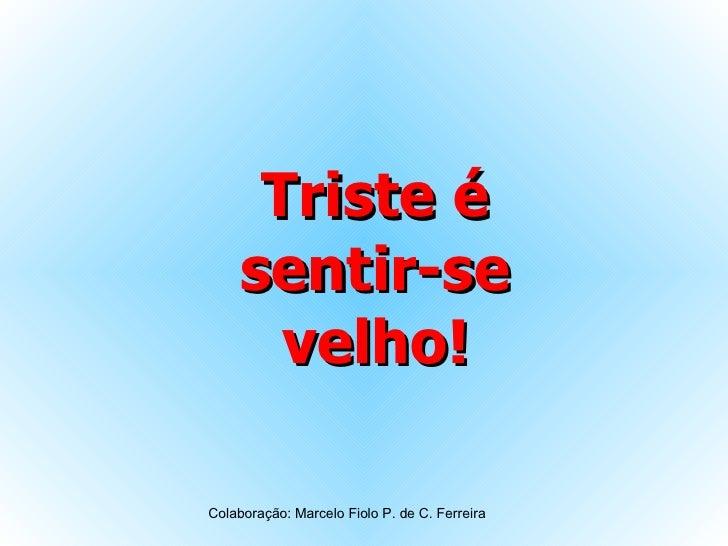 Triste é sentir-se velho! Colaboração: Marcelo Fiolo P. de C. Ferreira
