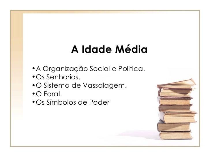 A Idade Média   <ul><li>A Organização Social e Politica.  </li></ul><ul><li>Os Senhorios. </li></ul><ul><li>O Sistema de V...
