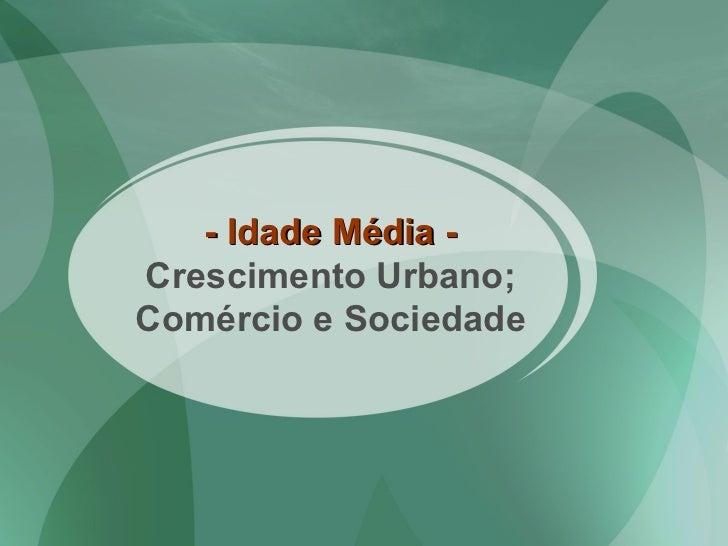 - Idade Média -  Crescimento Urbano; Comércio e Sociedade