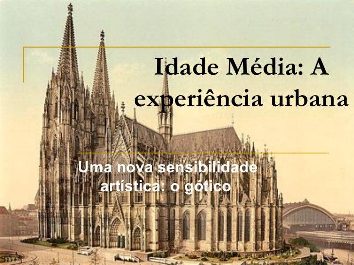 Idade Média: A experiência urbana Uma nova sensibilidade artística: o gótico
