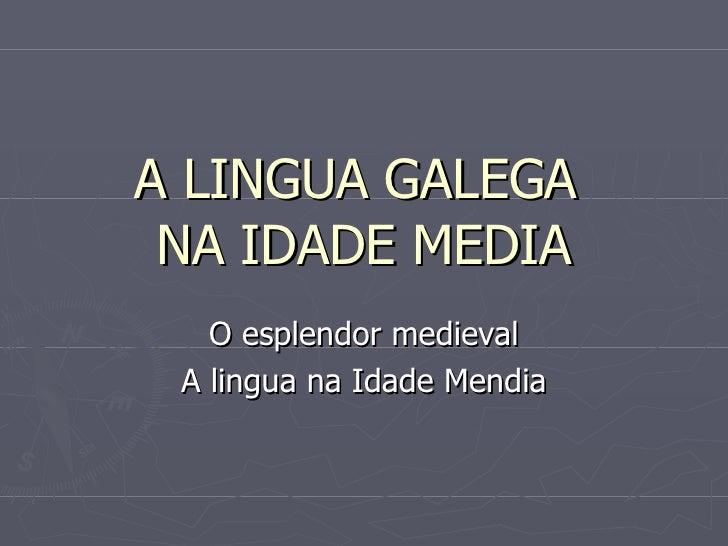 A LINGUA GALEGA  NA IDADE MEDIA O esplendor medieval A lingua na Idade Mendia