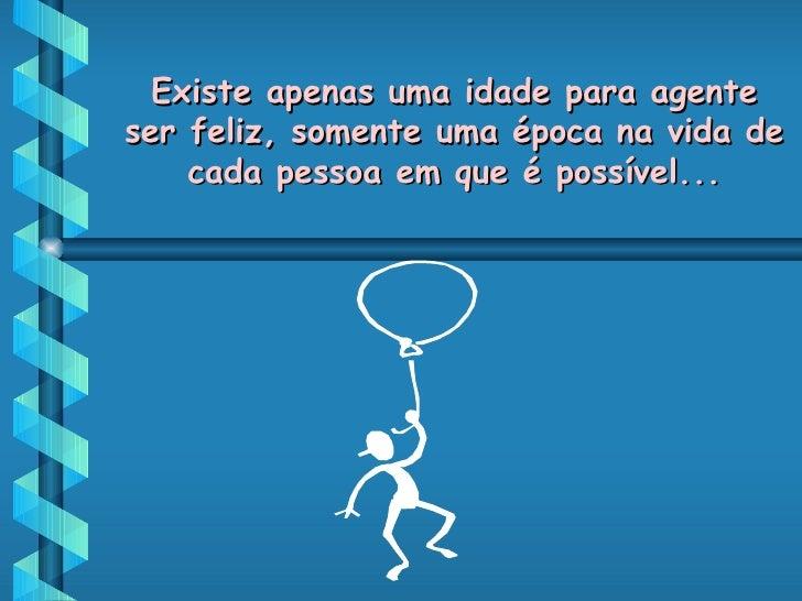 Existe apenas uma idade para agente ser feliz, somente uma época na vida de cada pessoa em que é possível...