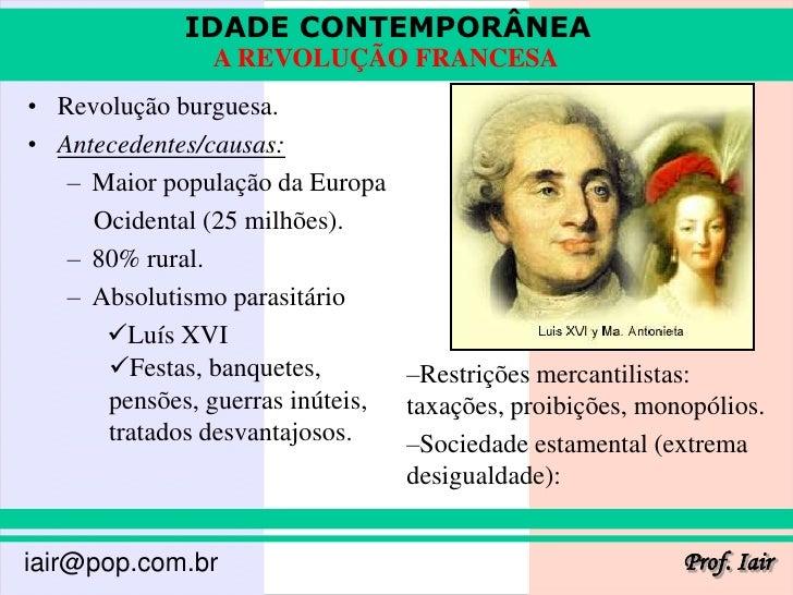 IDADE CONTEMPORÂNEA                A REVOLUÇÃO FRANCESA• Revolução burguesa.• Antecedentes/causas:   – Maior população da ...