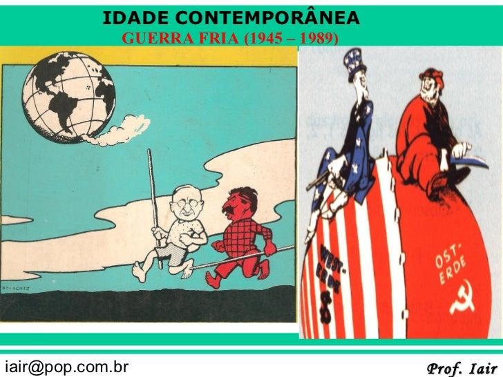 IDADE CONTEMPORÂNEA              GUERRA FRIA (1945 – 1989)iair@pop.com.br                           Prof. Iair