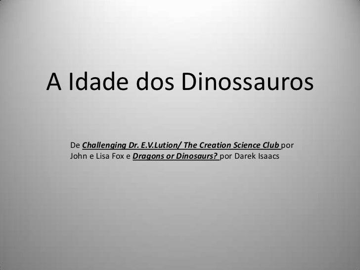 A Idade dos Dinossauros  De Challenging Dr. E.V.Lution/ The Creation Science Club por  John e Lisa Fox e Dragons or Dinosa...