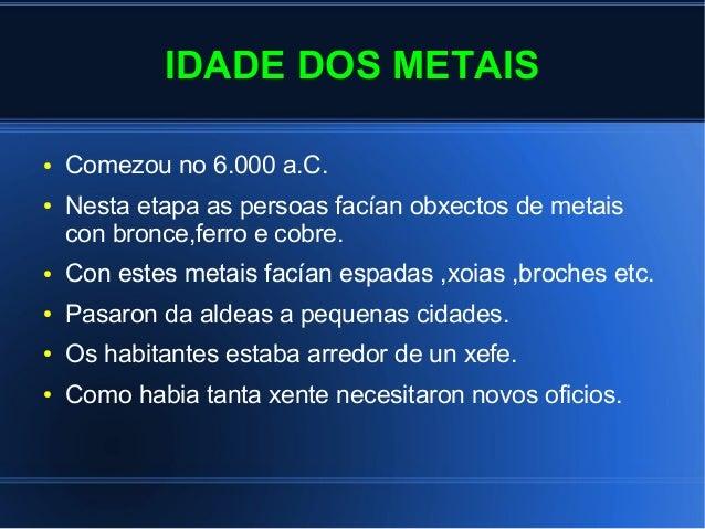 IDADE DOS METAIS ● Comezou no 6.000 a.C. ● Nesta etapa as persoas facían obxectos de metais con bronce,ferro e cobre. ● Co...