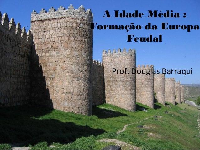 A Idade Média : Formação da Europa Feudal Prof. Douglas Barraqui
