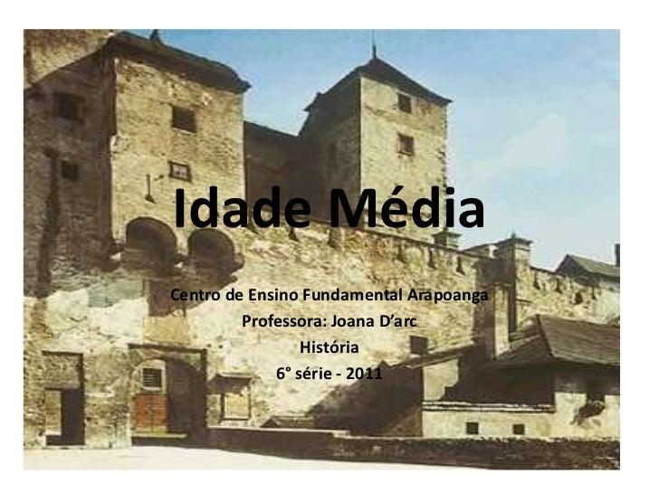 Idade Média<br />Centro de Ensino Fundamental Arapoanga<br />Professora: Joana D'arc<br />História<br />6° série - 2011<br />