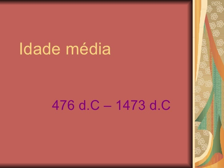 Idade média   476 d.C – 1473 d.C