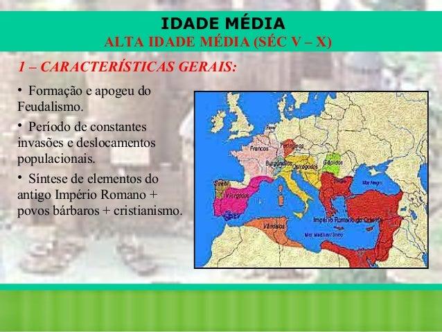 IDADE MÉDIA ALTA IDADE MÉDIA (SÉC V – X) 1 – CARACTERÍSTICAS GERAIS: • Formação e apogeu do Feudalismo. • Período de const...