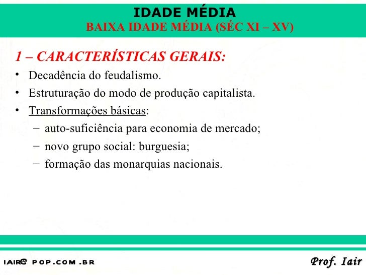 IDADE MÉDIA                  BAIXA IDADE MÉDIA (SÉC XI – XV)  1 – CARACTERÍSTICAS GERAIS:  • Decadência do feudalismo.  • ...