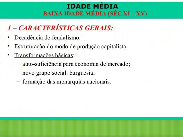 IDADE MÉDIA  BAIXA IDADE MÉDIA (SÉC XI – XV)  1 – CARACTERÍSTICAS GERAIS: • Decadência do feudalismo. • Estruturação do mo...