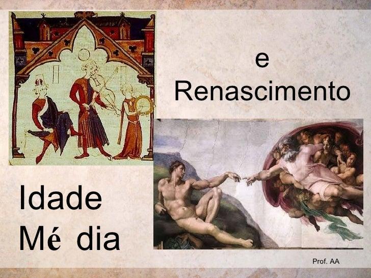 Idade  M é dia e Renascimento Prof. AA