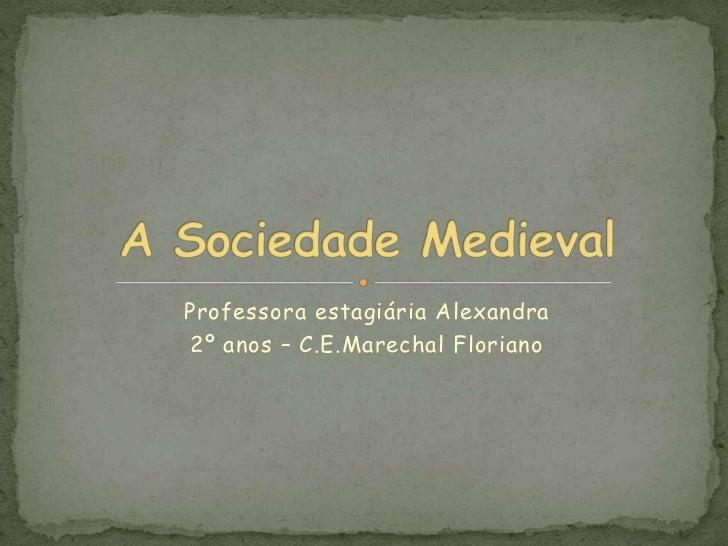 Professora estagiária Alexandra <br />2º anos – C.E.Marechal Floriano<br />A Sociedade Medieval<br />