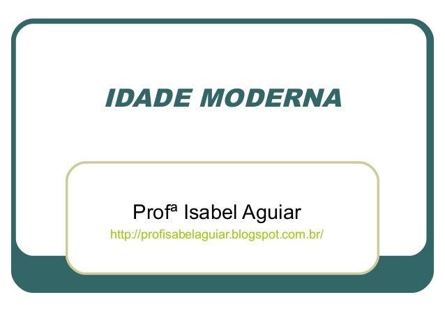 IDADE MODERNAProfª Isabel Aguiarhttp://profisabelaguiar.blogspot.com.br/