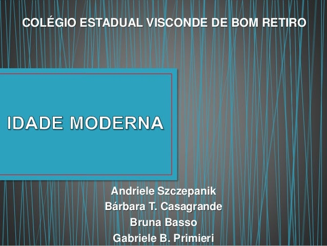 COLÉGIO ESTADUAL VISCONDE DE BOM RETIRO  Andriele Szczepanik  Bárbara T. Casagrande  Bruna Basso  Gabriele B. Primieri