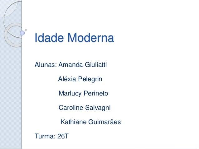 Idade Moderna  Alunas: Amanda Giuliatti  Aléxia Pelegrin  Marlucy Perineto  Caroline Salvagni  Kathiane Guimarães  Turma: ...