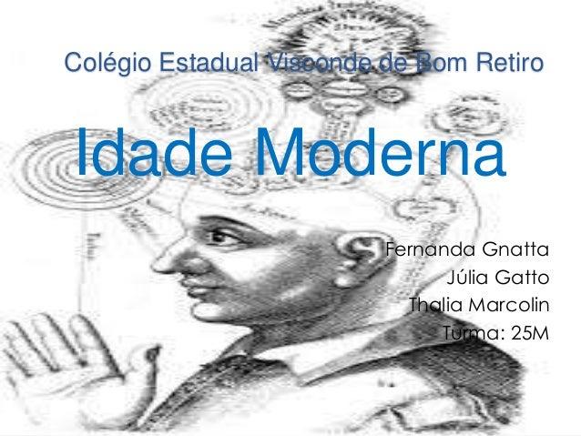 Colégio Estadual Visconde de Bom Retiro  Idade Moderna  Fernanda Gnatta  Júlia Gatto  Thalia Marcolin  Turma: 25M