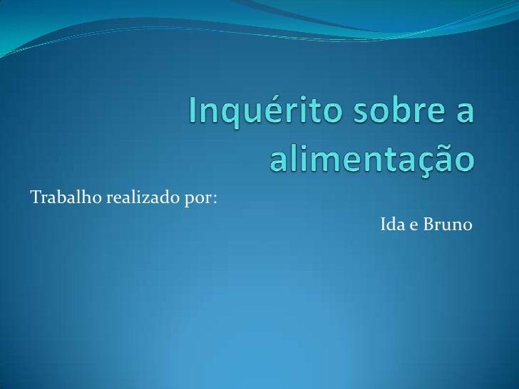 Inquérito sobre a alimentação <br />Trabalho realizado por:<br /> Ida e Bruno <br />