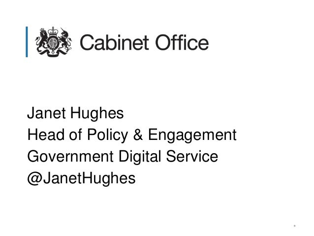 * Janet Hughes Head of Policy & Engagement Government Digital Service @JanetHughes