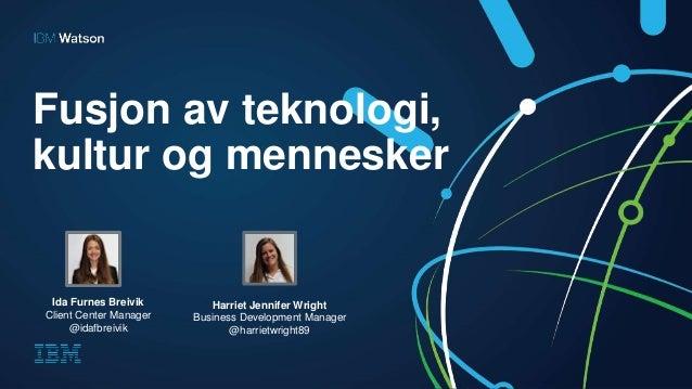 Fusjon av teknologi, kultur og mennesker Ida Furnes Breivik Client Center Manager @idafbreivik Harriet Jennifer Wright Bus...
