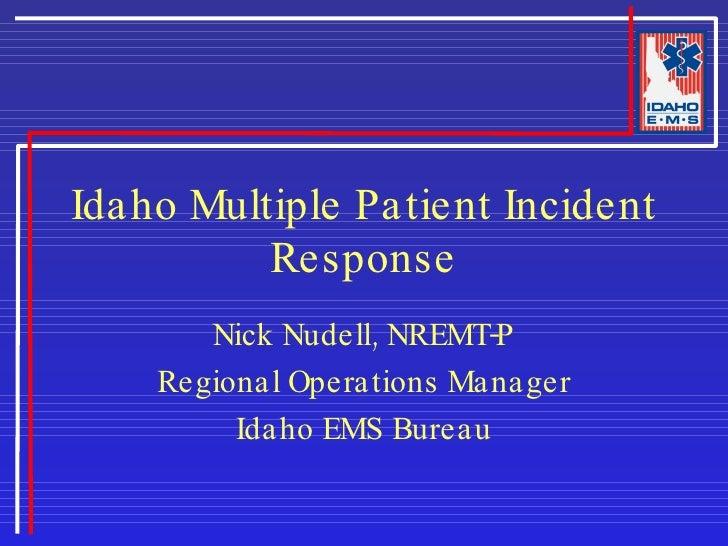 Idaho Multiple Patient Incident Response Nick Nudell, NREMT-P Regional Operations Manager Idaho EMS Bureau