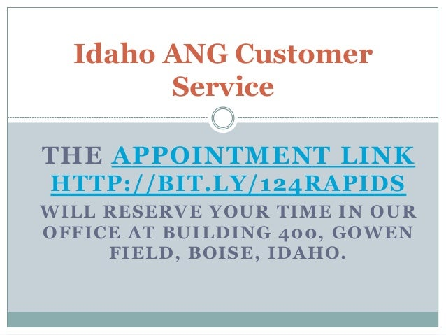 Idaho ANG Customer Service THE APPOINTMENT LINK HTTP://BIT.LY/124RAPIDS WILL RESERVE YOUR TIME IN OUR OFFICE AT BUILDING 4...