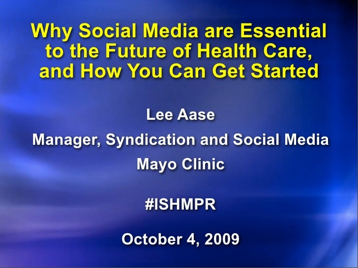 Why Social Media are Essential  to the Future of Health Care, and How You Can Get Started                Lee Aase Manager,...
