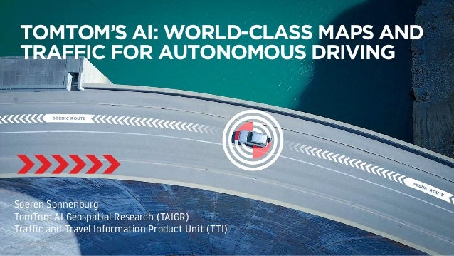 TOMTOM'S AI: WORLD-CLASS MAPS AND TRAFFIC FOR AUTONOMOUS DRIVING Soeren Sonnenburg TomTom AI Geospatial Research (TAIGR) T...