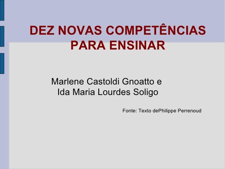 DEZ NOVAS COMPETÊNCIAS PARA ENSINAR Marlene Castoldi Gnoatto e Ida Maria Lourdes Soligo Fonte: Texto dePhilippe Perrenoud