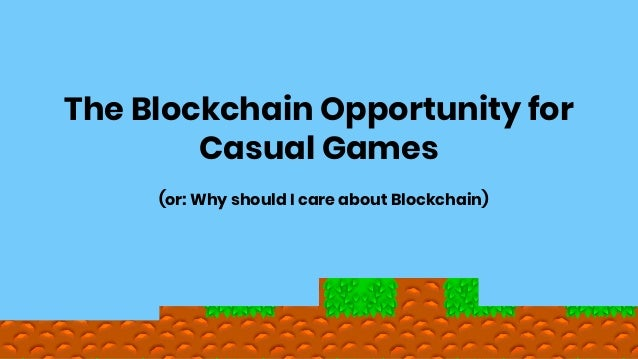 (or: Why should I care about Blockchain) The Blockchain Opportunity for Casual Games